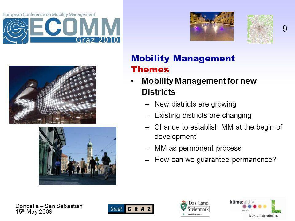 Donostia – San Sebastián 15 th May 2009 9 Mobility Management Themes Mobility Management for new Districts –New districts are growing –Existing districts are changing –Chance to establish MM at the begin of development –MM as permanent process –How can we guarantee permanence
