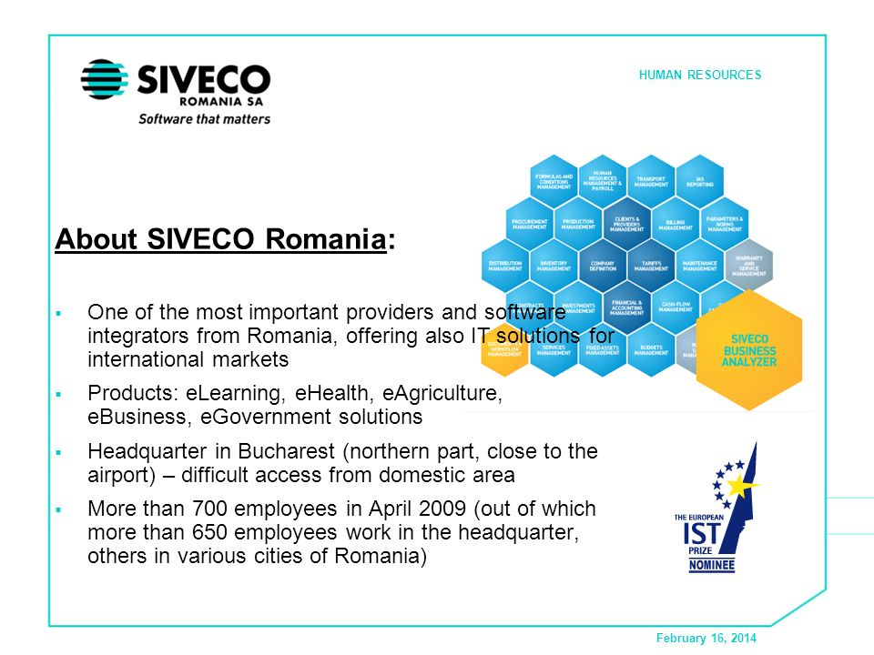 February 16, 2014 HUMAN RESOURCES About SIVECO Romania: One of the most important providers and software integrators from Romania, offering also IT solutions for international markets Products: eLearning, eHealth, eAgriculture, eBusiness, eGovernment solutions Headquarter in Bucharest (northern part, close to the airport) – difficult access from domestic area More than 700 employees in April 2009 (out of which more than 650 employees work in the headquarter, others in various cities of Romania)
