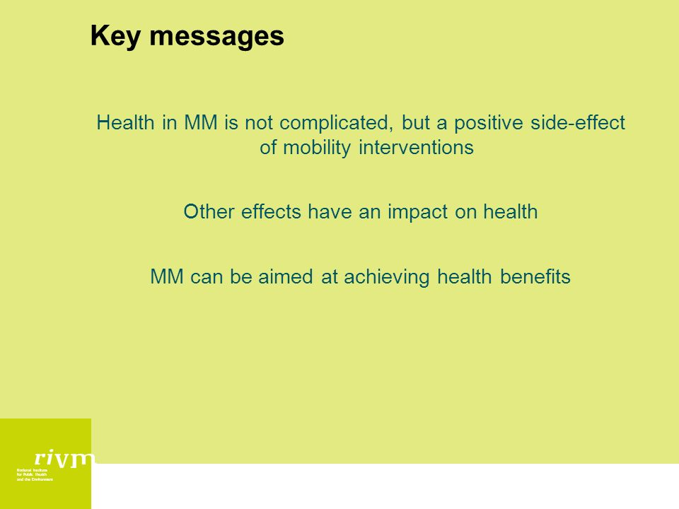 National Institute for Public Health and the Environment Key messages Health in MM is not complicated, but a positive side-effect of mobility interventions Other effects have an impact on health MM can be aimed at achieving health benefits