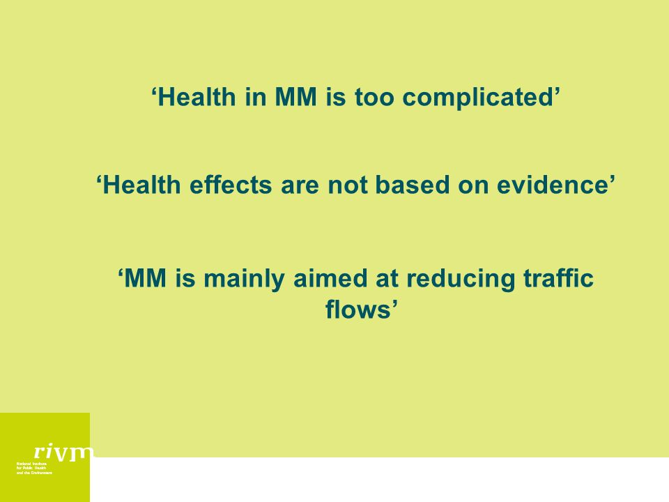 National Institute for Public Health and the Environment Health in MM is too complicated Health effects are not based on evidence MM is mainly aimed at reducing traffic flows