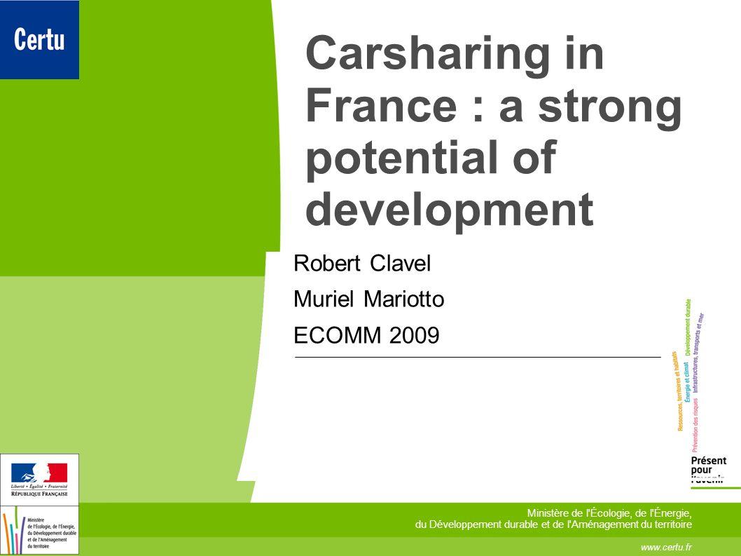 Carsharing in France : a strong potential of development Robert Clavel Muriel Mariotto ECOMM 2009 www.certu.fr Ministère de l Écologie, de l Énergie, du Développement durable et de l Aménagement du territoire