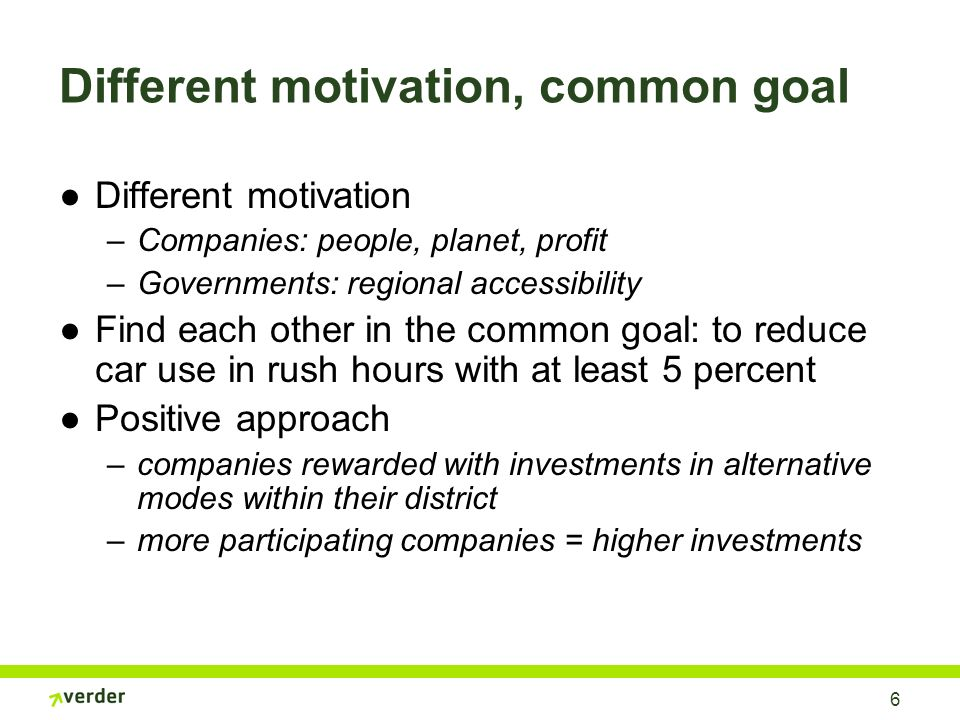 6 Different motivation, common goal Different motivation –Companies: people, planet, profit –Governments: regional accessibility Find each other in the common goal: to reduce car use in rush hours with at least 5 percent Positive approach –companies rewarded with investments in alternative modes within their district –more participating companies = higher investments