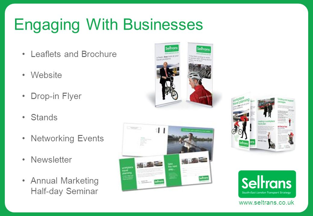 www.seltrans.co.uk Engaging With Businesses Leaflets and Brochure Website Drop-in Flyer Stands Networking Events Newsletter Annual Marketing Half-day