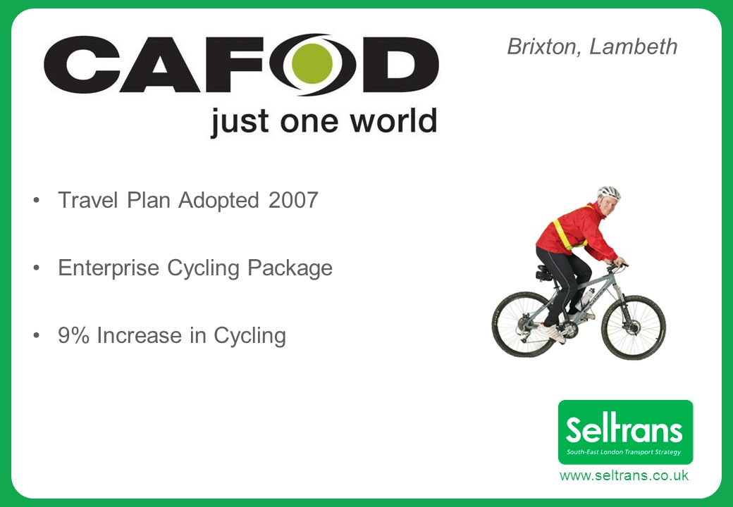 www.seltrans.co.uk Travel Plan Adopted 2007 Enterprise Cycling Package 9% Increase in Cycling Brixton, Lambeth
