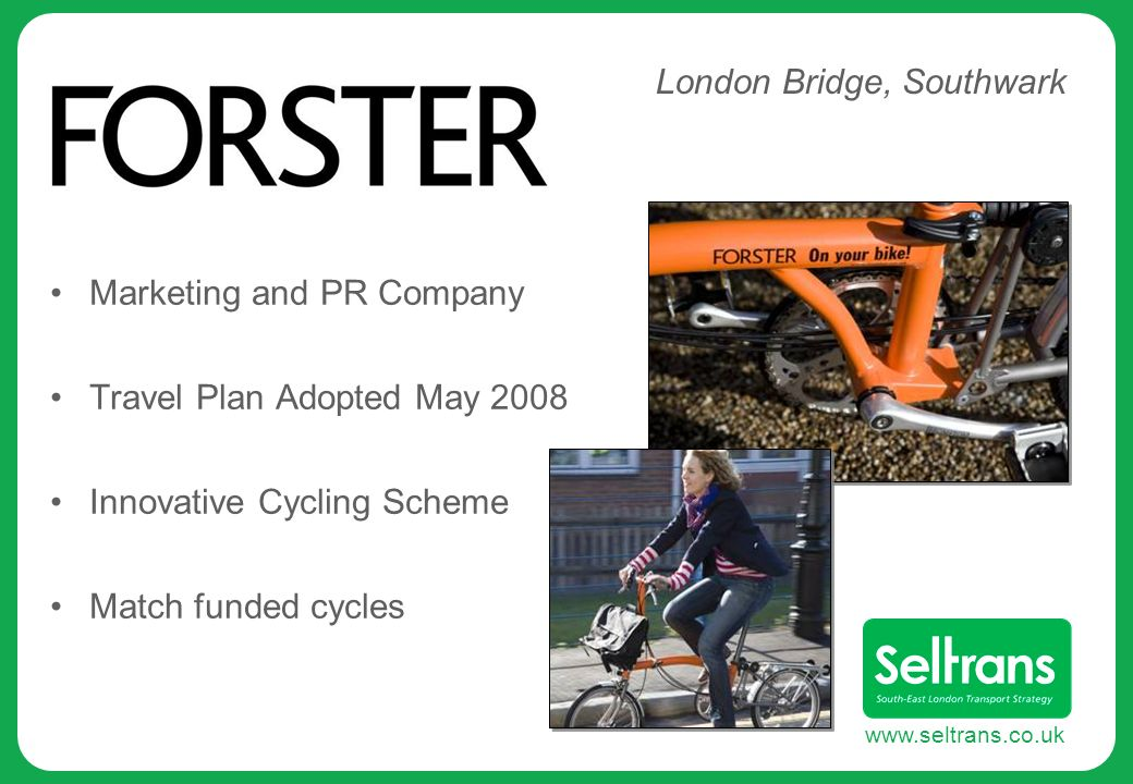 www.seltrans.co.uk Marketing and PR Company Travel Plan Adopted May 2008 Innovative Cycling Scheme Match funded cycles London Bridge, Southwark