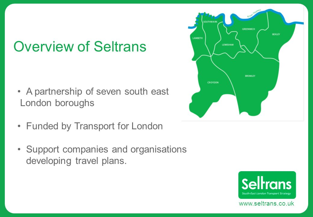 www.seltrans.co.uk Overview of Seltrans A partnership of seven south east London boroughs Funded by Transport for London Support companies and organis