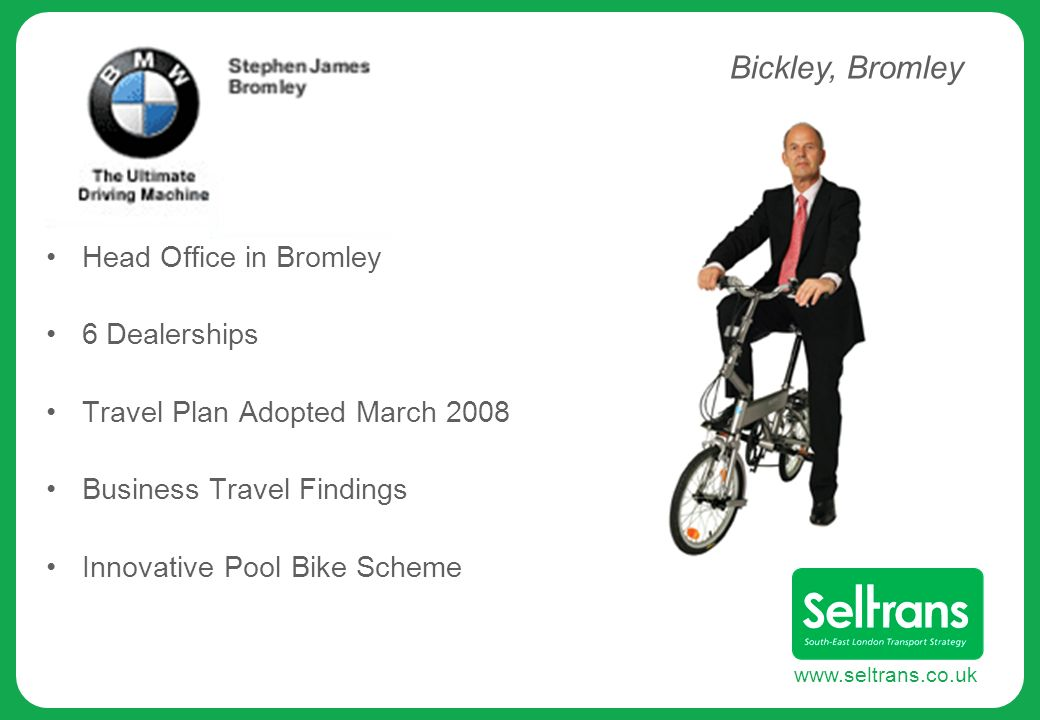 www.seltrans.co.uk Head Office in Bromley 6 Dealerships Travel Plan Adopted March 2008 Business Travel Findings Innovative Pool Bike Scheme Bickley, Bromley