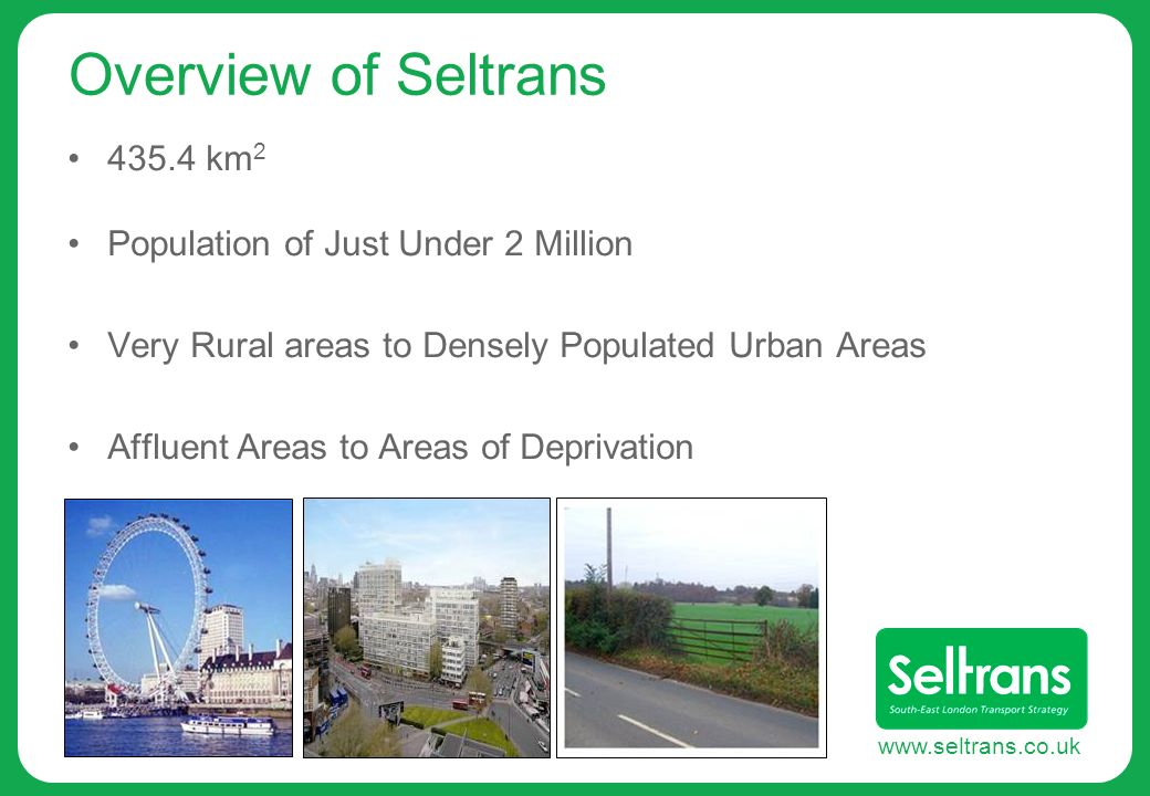 www.seltrans.co.uk Overview of Seltrans 435.4 km 2 Population of Just Under 2 Million Very Rural areas to Densely Populated Urban Areas Affluent Areas