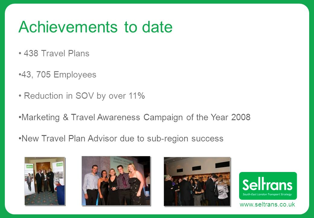 www.seltrans.co.uk Achievements to date 438 Travel Plans 43, 705 Employees Reduction in SOV by over 11% Marketing & Travel Awareness Campaign of the Y