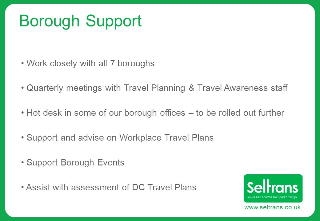 www.seltrans.co.uk Borough Support Work closely with all 7 boroughs Quarterly meetings with Travel Planning & Travel Awareness staff Hot desk in some