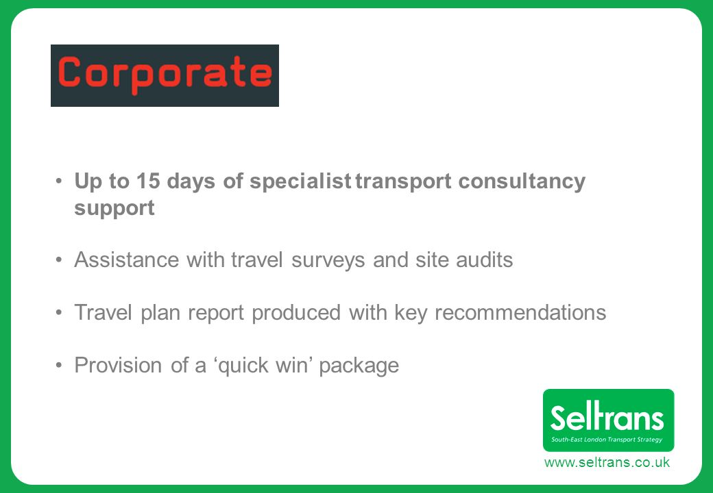 www.seltrans.co.uk Up to 15 days of specialist transport consultancy support Assistance with travel surveys and site audits Travel plan report produced with key recommendations Provision of a quick win package
