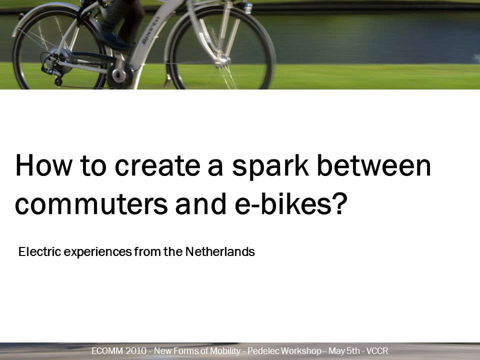 ECOMM 2010 - New Forms of Mobility - Pedelec Workshop– May 5th - VCCR How to create a spark between commuters and e-bikes.