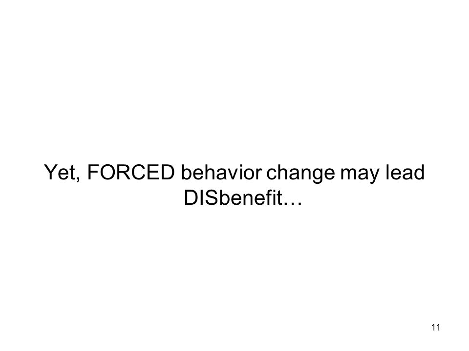 Yet, FORCED behavior change may lead DISbenefit… 11