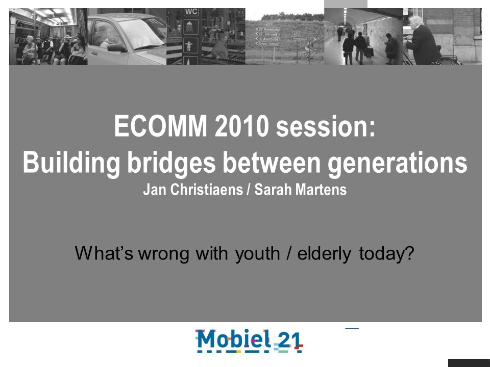 ECOMM 2010 session: Building bridges between generations Jan Christiaens / Sarah Martens Whats wrong with youth / elderly today
