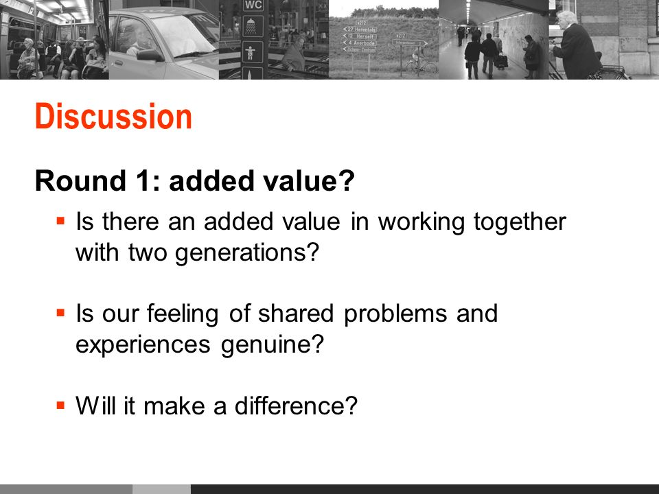 Discussion Round 1: added value.Is there an added value in working together with two generations.