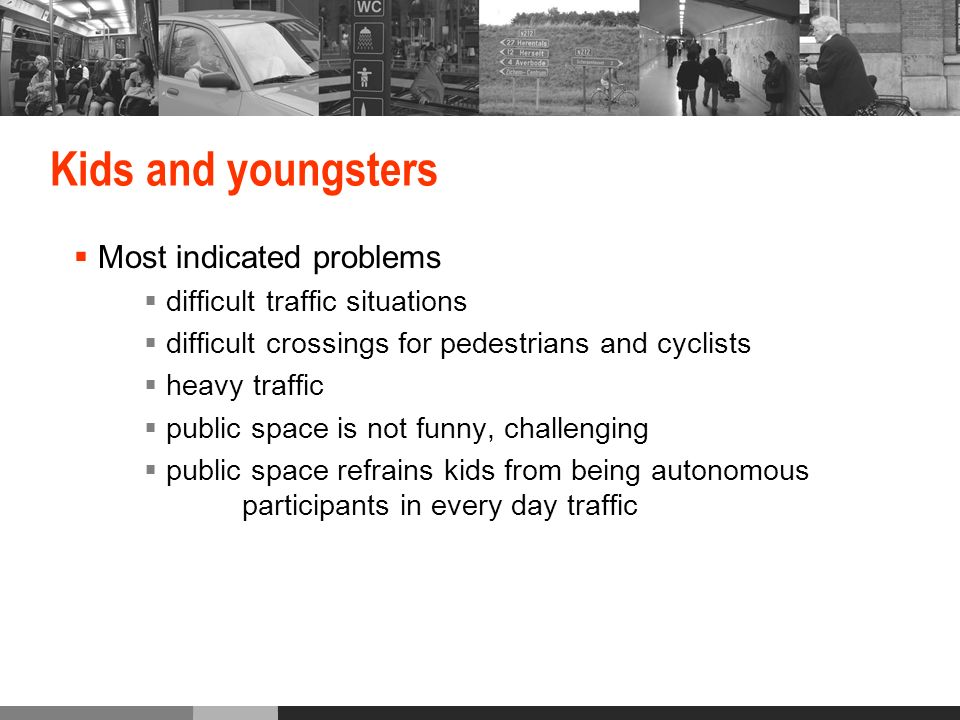 Kids and youngsters Most indicated problems difficult traffic situations difficult crossings for pedestrians and cyclists heavy traffic public space is not funny, challenging public space refrains kids from being autonomous participants in every day traffic