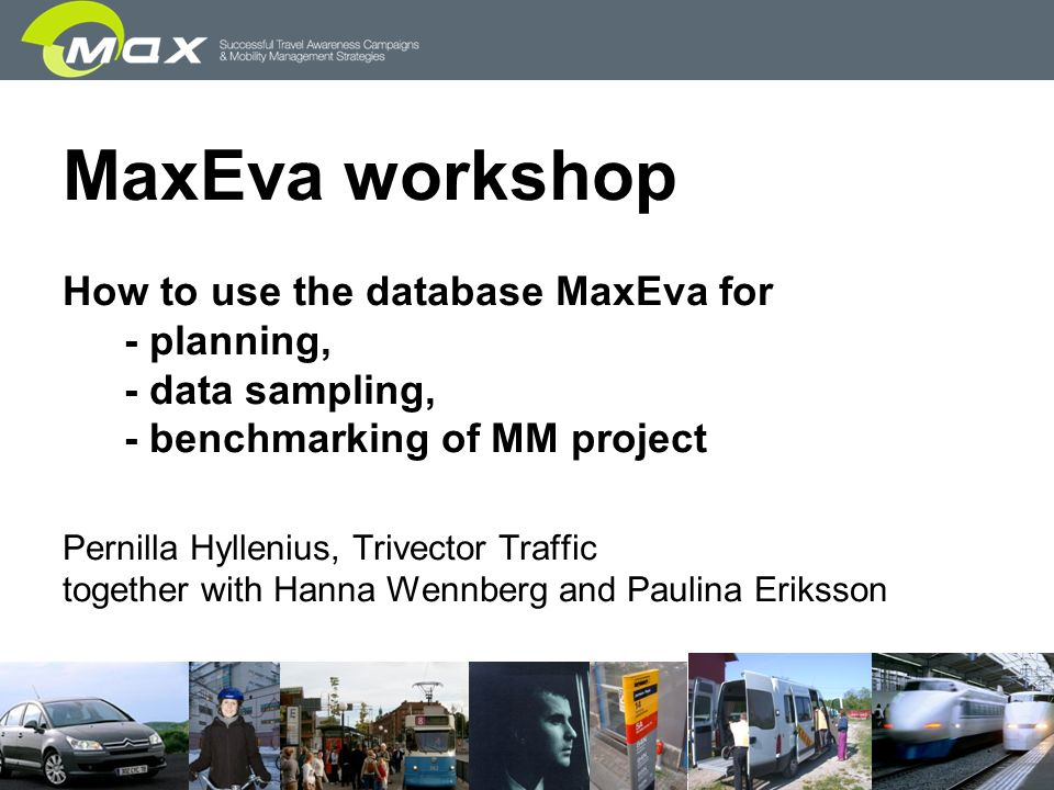 MaxEva workshop How to use the database MaxEva for - planning, - data sampling, - benchmarking of MM project Pernilla Hyllenius, Trivector Traffic together with Hanna Wennberg and Paulina Eriksson