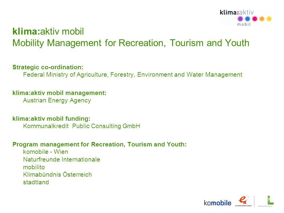 klima:aktiv mobil Mobility Management for Recreation, Tourism and Youth Strategic co-ordination: Federal Ministry of Agriculture, Forestry, Environment and Water Management klima:aktiv mobil management: Austrian Energy Agency klima:aktiv mobil funding: Kommunalkredit Public Consulting GmbH Program management for Recreation, Tourism and Youth: komobile - Wien Naturfreunde Internationale mobilito Klimabündnis Österreich stadtland