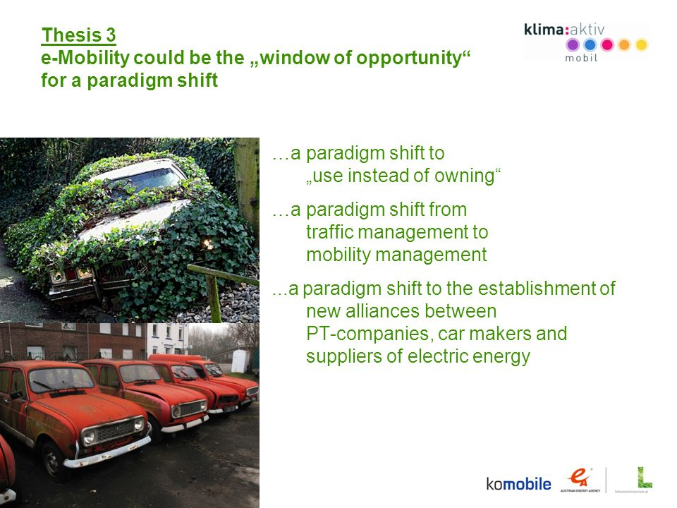 Thesis 3 e-Mobility could be the window of opportunity for a paradigm shift …a paradigm shift to use instead of owning …a paradigm shift from traffic management to mobility management...a paradigm shift to the establishment of new alliances between PT-companies, car makers and suppliers of electric energy