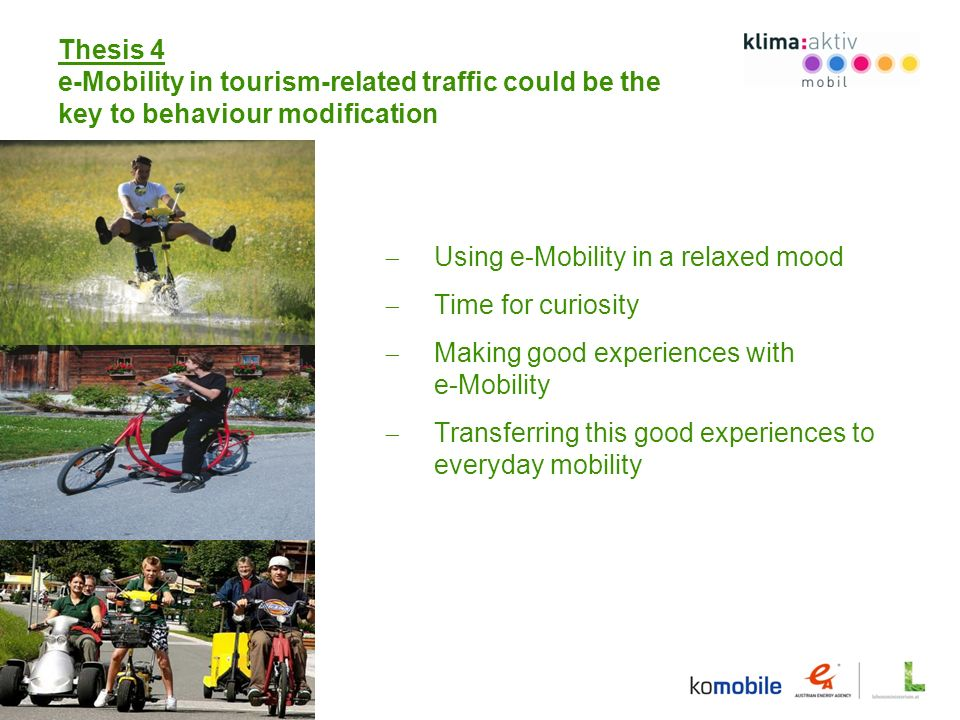Thesis 4 e-Mobility in tourism-related traffic could be the key to behaviour modification Using e-Mobility in a relaxed mood Time for curiosity Making good experiences with e-Mobility Transferring this good experiences to everyday mobility
