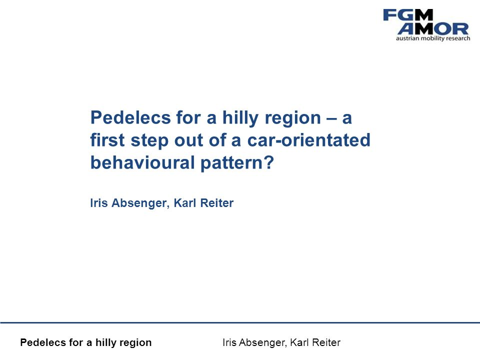 Mobilitätsmanagement Pedelecs for a hilly region Iris Absenger, Karl Reiter Pedelecs for a hilly region – a first step out of a car-orientated behavioural pattern.