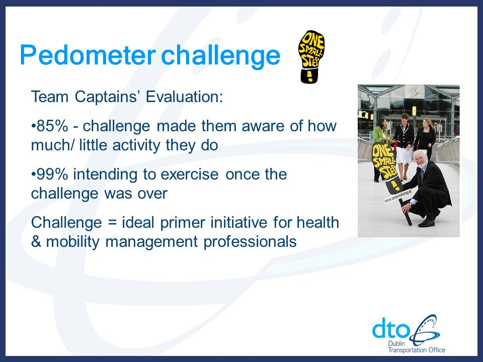 Pedometer challenge Team Captains Evaluation: 85% - challenge made them aware of how much/ little activity they do 99% intending to exercise once the challenge was over Challenge = ideal primer initiative for health & mobility management professionals