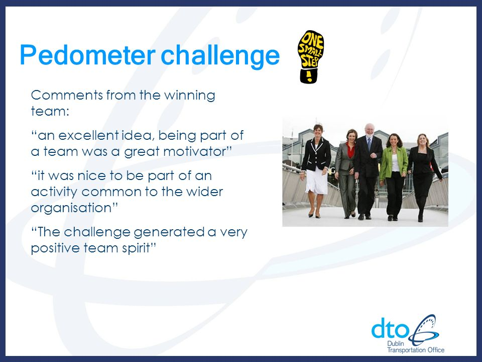 Pedometer challenge Comments from the winning team: an excellent idea, being part of a team was a great motivator it was nice to be part of an activit