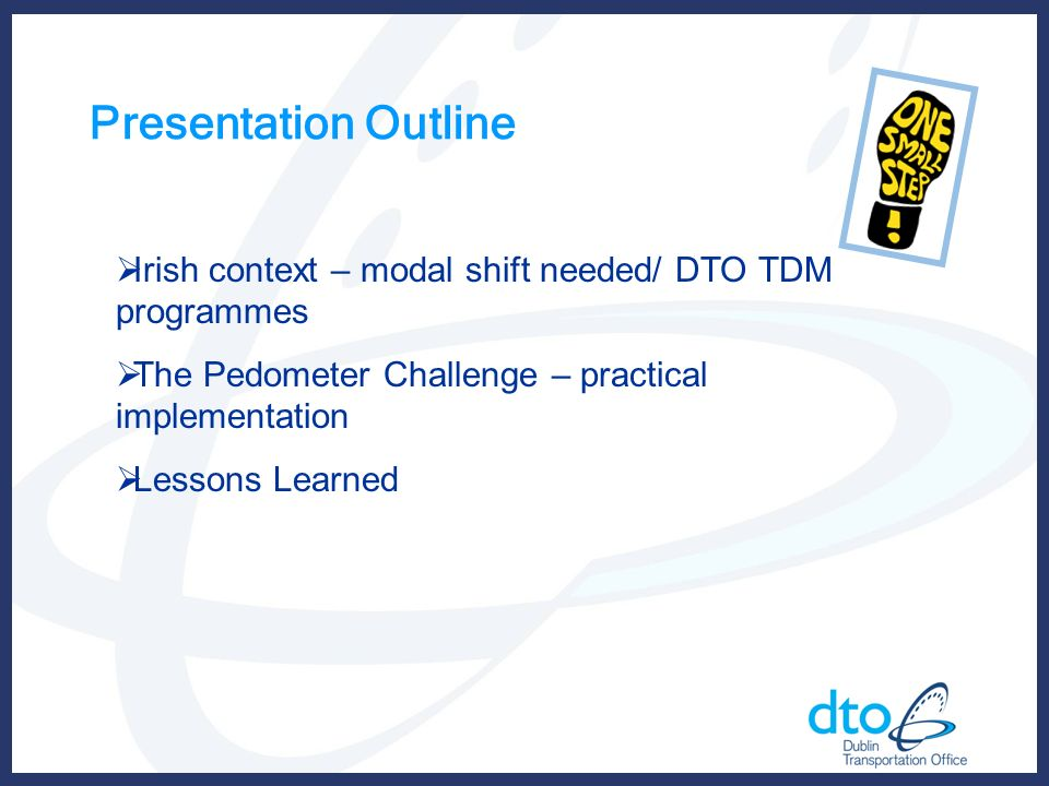 Presentation Outline Irish context – modal shift needed/ DTO TDM programmes The Pedometer Challenge – practical implementation Lessons Learned