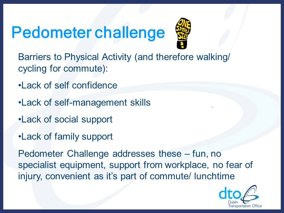 Pedometer challenge Barriers to Physical Activity (and therefore walking/ cycling for commute): Lack of self confidence Lack of self-management skills Lack of social support Lack of family support Pedometer Challenge addresses these – fun, no specialist equipment, support from workplace, no fear of injury, convenient as its part of commute/ lunchtime