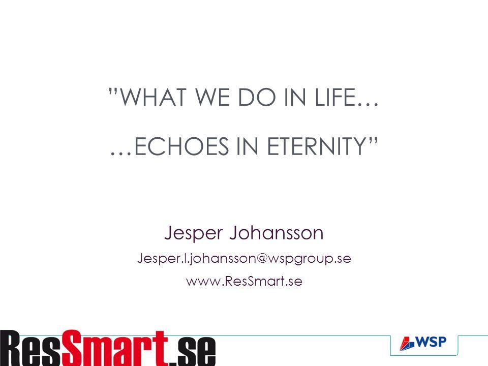 Jesper Johansson Jesper.l.johansson@wspgroup.se www.ResSmart.se WHAT WE DO IN LIFE… …ECHOES IN ETERNITY