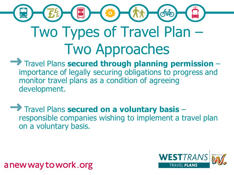 Two Types of Travel Plan – Two Approaches Travel Plans secured through planning permission – importance of legally securing obligations to progress and monitor travel plans as a condition of agreeing development.