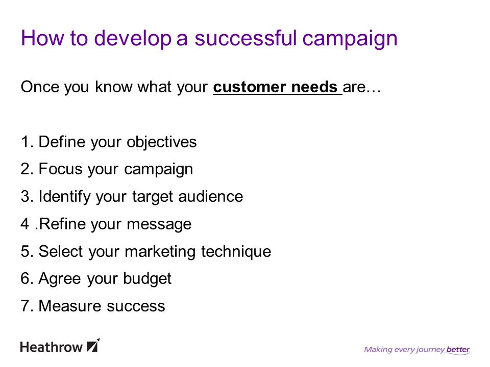How to develop a successful campaign Once you know what your customer needs are… 1. Define your objectives 2. Focus your campaign 3. Identify your tar