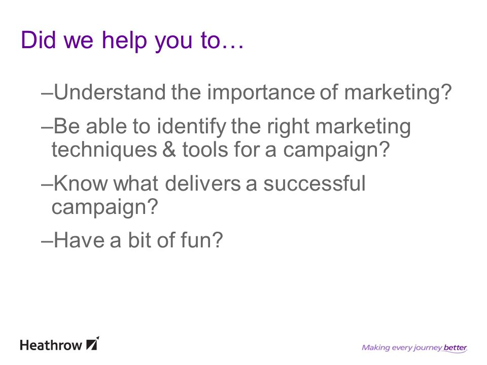 Did we help you to… –Understand the importance of marketing? –Be able to identify the right marketing techniques & tools for a campaign? –Know what de