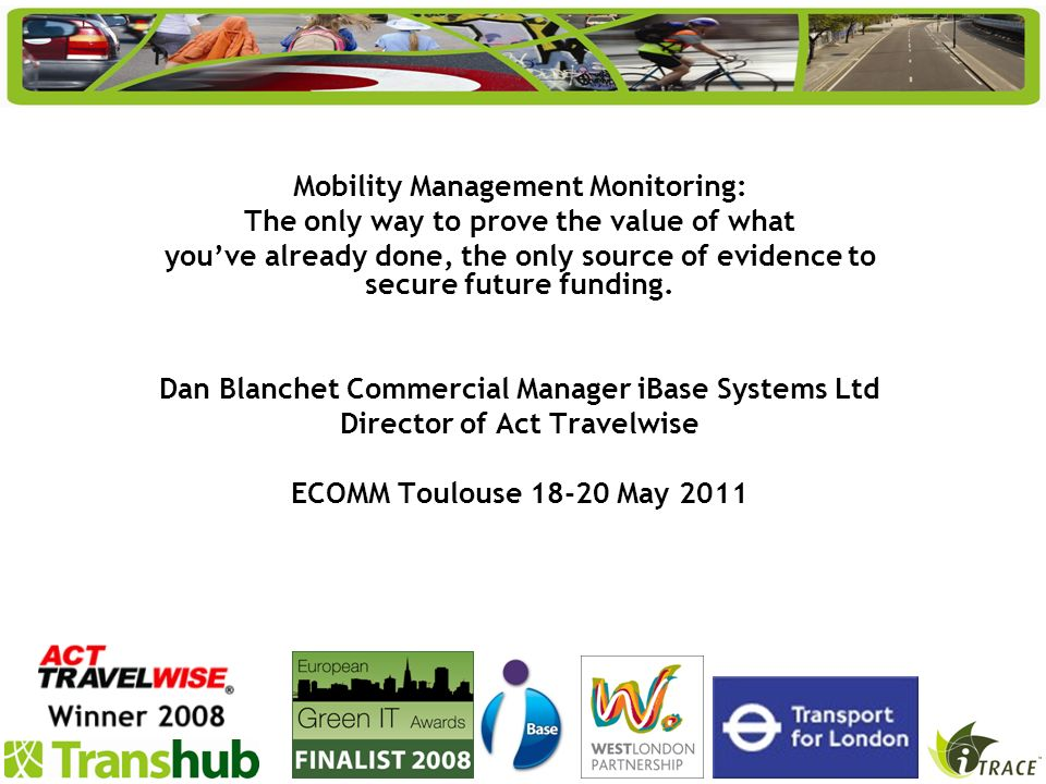 Mobility Management Monitoring: The only way to prove the value of what youve already done, the only source of evidence to secure future funding. Dan