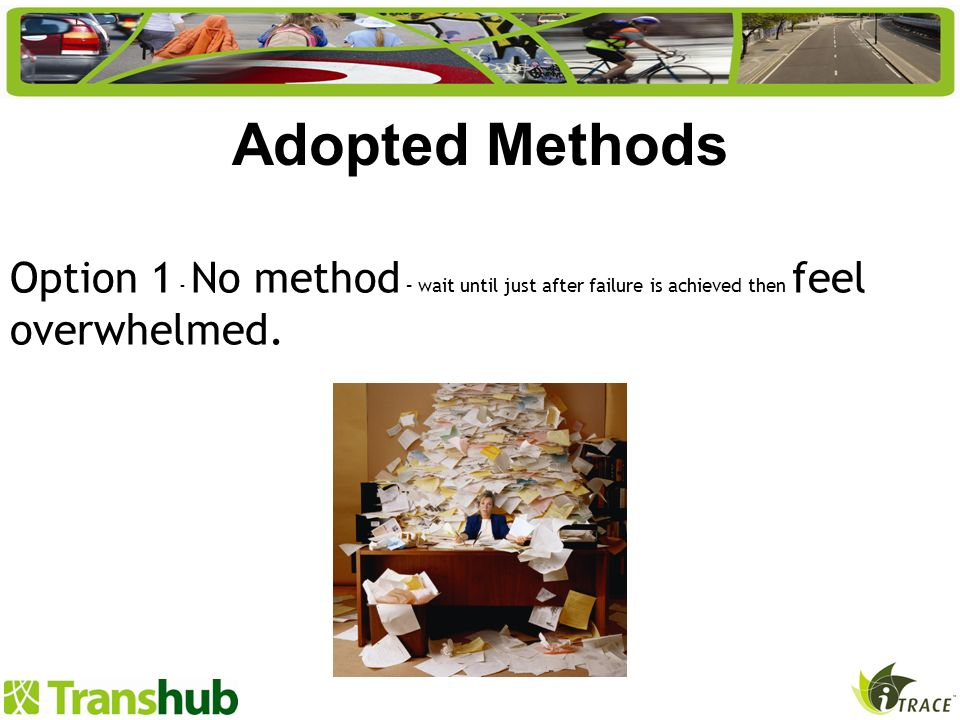 Option 1 - No method – wait until just after failure is achieved then feel overwhelmed. Adopted Methods