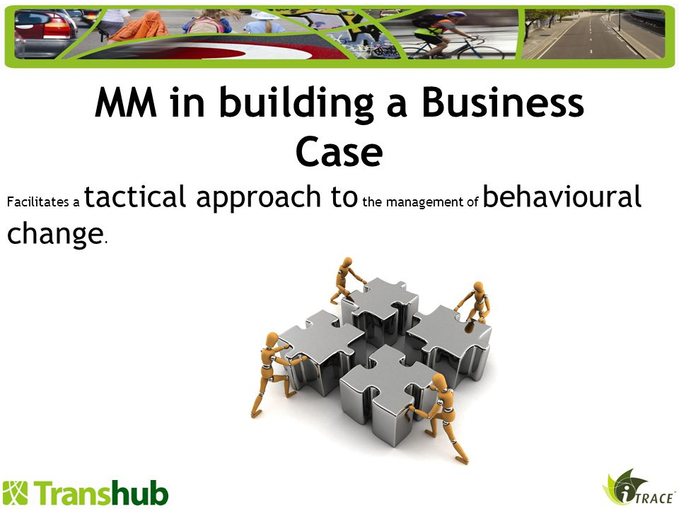 MM in building a Business Case Facilitates a tactical approach to the management of behavioural change.