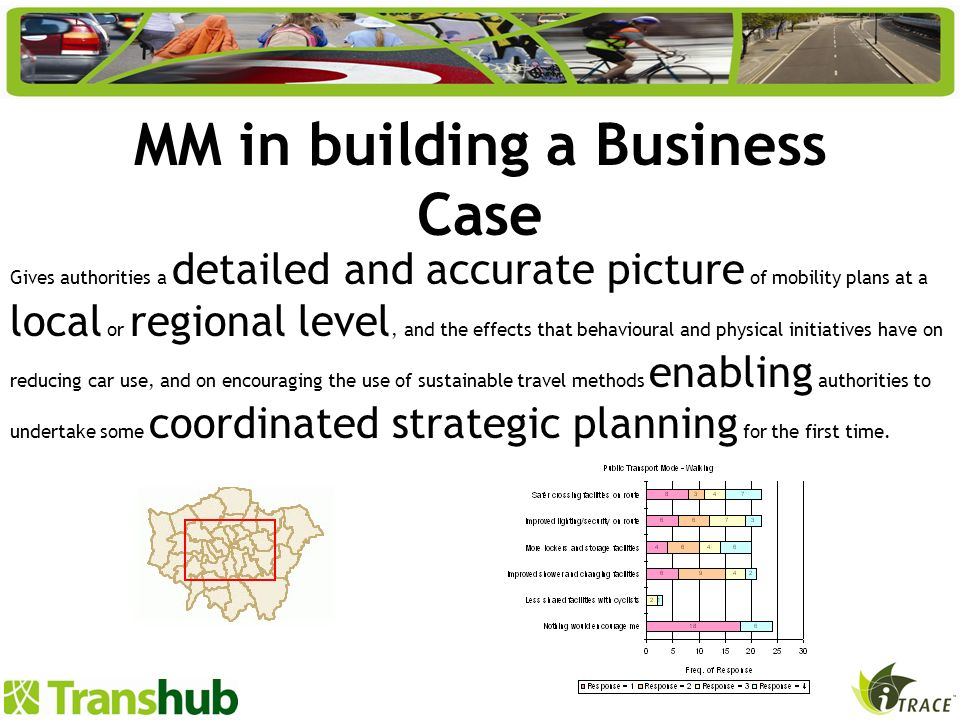 MM in building a Business Case Gives authorities a detailed and accurate picture of mobility plans at a local or regional level, and the effects that