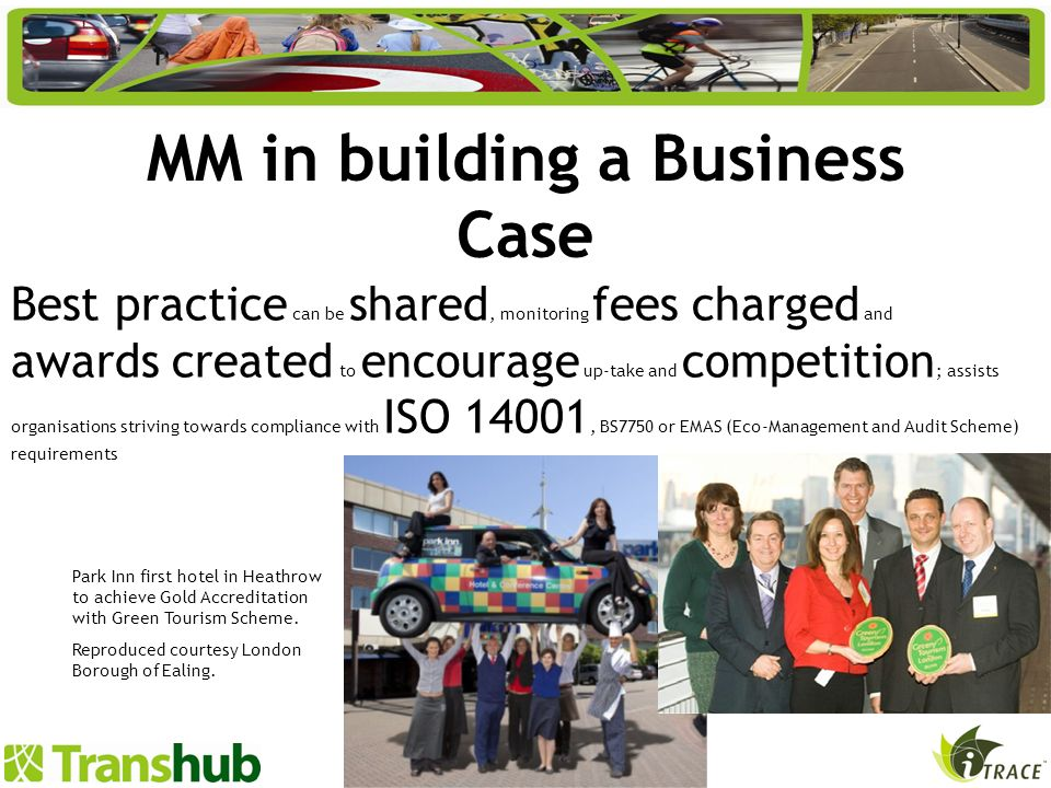 MM in building a Business Case Best practice can be shared, monitoring fees charged and awards created to encourage up-take and competition ; assists organisations striving towards compliance with ISO 14001, BS7750 or EMAS (Eco-Management and Audit Scheme) requirements Park Inn first hotel in Heathrow to achieve Gold Accreditation with Green Tourism Scheme.