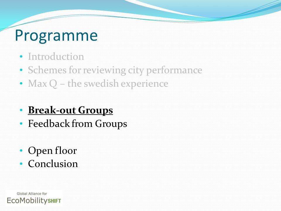 Programme Introduction Schemes for reviewing city performance Max Q – the swedish experience Break-out Groups Feedback from Groups Open floor Conclusion