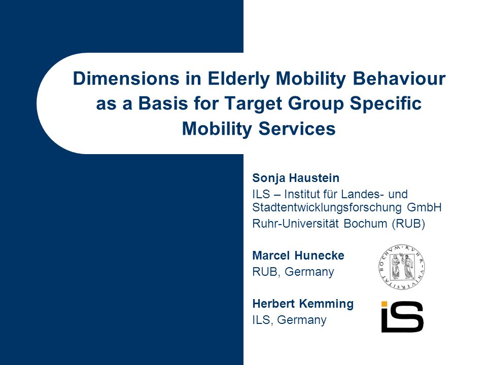 Dimensions in Elderly Mobility Behaviour as a Basis for Target Group Specific Mobility Services Sonja Haustein ILS – Institut für Landes- und Stadtentwicklungsforschung GmbH Ruhr-Universität Bochum (RUB) Marcel Hunecke RUB, Germany Herbert Kemming ILS, Germany