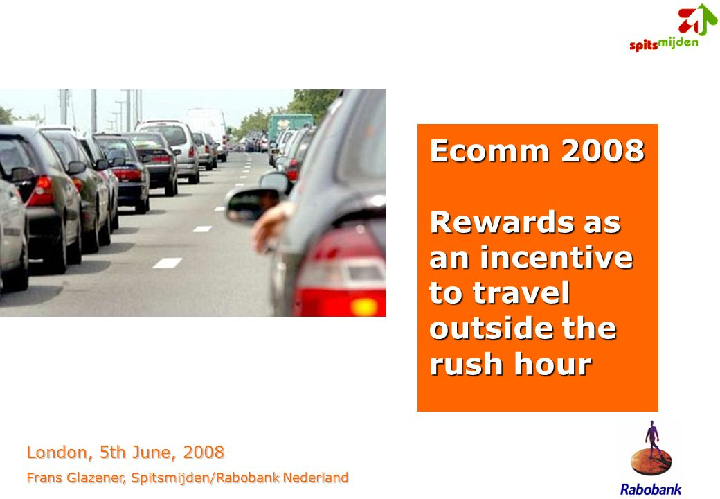 Ecomm 2008 Rewards as an incentive to travel outside the rush hour London, 5th June, 2008 Frans Glazener, Spitsmijden/Rabobank Nederland