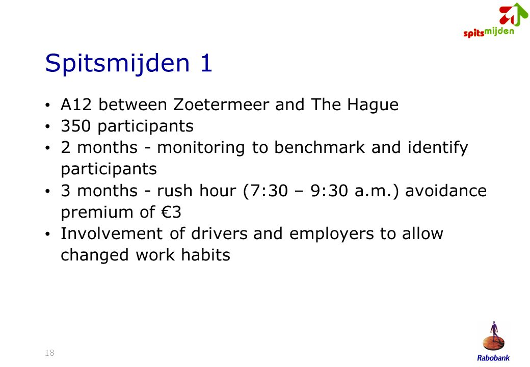 18 Spitsmijden 1 A12 between Zoetermeer and The Hague 350 participants 2 months - monitoring to benchmark and identify participants 3 months - rush hour (7:30 – 9:30 a.m.) avoidance premium of 3 Involvement of drivers and employers to allow changed work habits