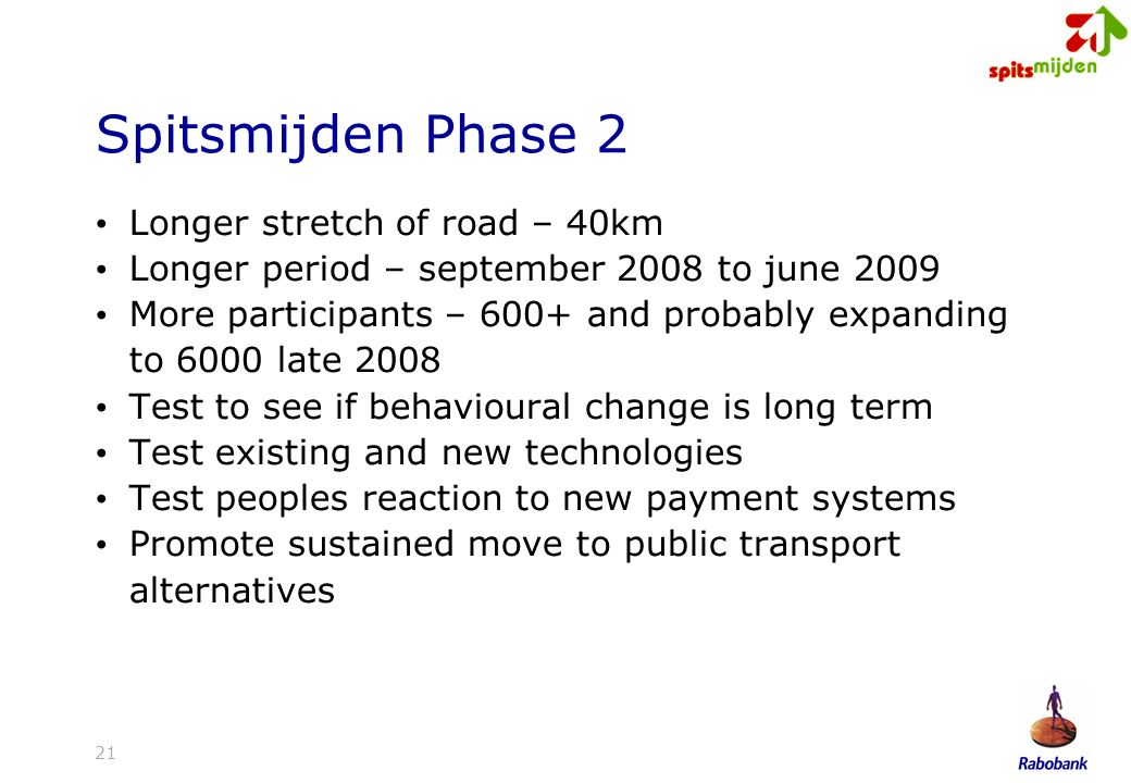21 Spitsmijden Phase 2 Longer stretch of road – 40km Longer period – september 2008 to june 2009 More participants – 600+ and probably expanding to 6000 late 2008 Test to see if behavioural change is long term Test existing and new technologies Test peoples reaction to new payment systems Promote sustained move to public transport alternatives