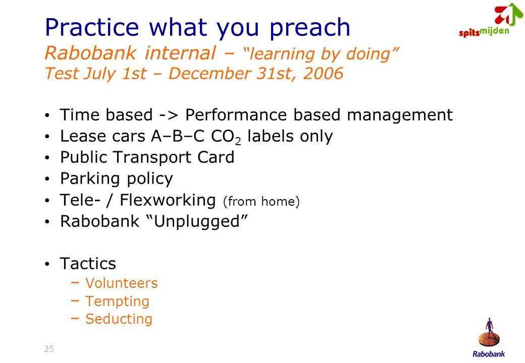 25 Practice what you preach Rabobank internal – learning by doing Test July 1st – December 31st, 2006 Time based -> Performance based management Lease cars A–B–C CO 2 labels only Public Transport Card Parking policy Tele- / Flexworking (from home) Rabobank Unplugged Tactics – Volunteers – Tempting – Seducting