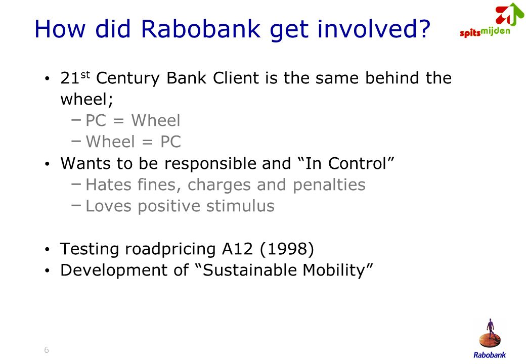 6 How did Rabobank get involved? 21 st Century Bank Client is the same behind the wheel; – PC = Wheel – Wheel = PC Wants to be responsible and In Cont