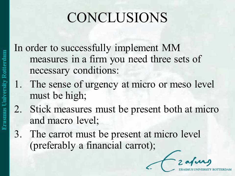 CONCLUSIONS In order to successfully implement MM measures in a firm you need three sets of necessary conditions: 1.The sense of urgency at micro or meso level must be high; 2.Stick measures must be present both at micro and macro level; 3.The carrot must be present at micro level (preferably a financial carrot);