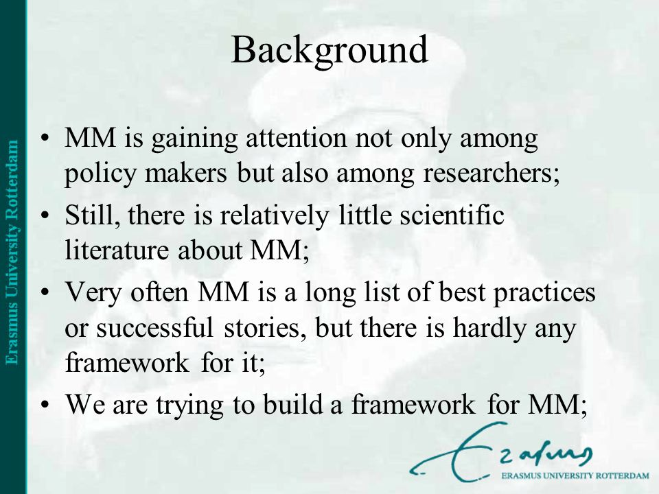 Background MM is gaining attention not only among policy makers but also among researchers; Still, there is relatively little scientific literature about MM; Very often MM is a long list of best practices or successful stories, but there is hardly any framework for it; We are trying to build a framework for MM;