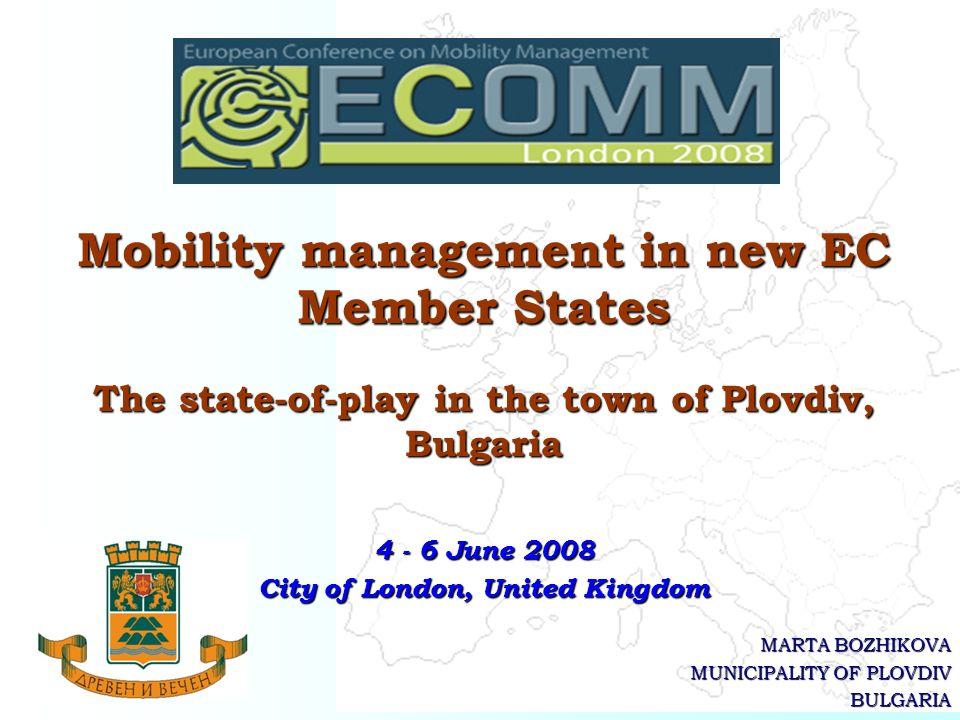 MARTA BOZHIKOVA MUNICIPALITY OF PLOVDIV BULGARIA Mobility management in new EC Member States The state-of-play in the town of Plovdiv, Bulgaria 4 - 6 June 2008 City of London, United Kingdom