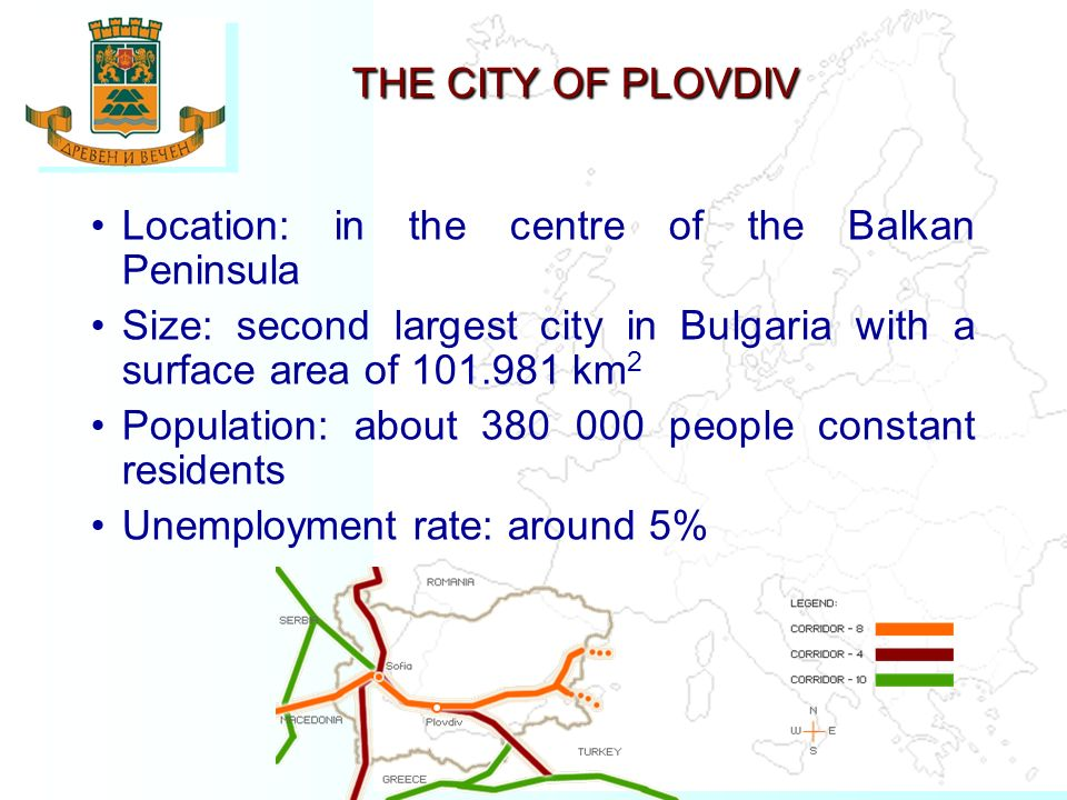 Location: in the centre of the Balkan Peninsula Size: second largest city in Bulgaria with a surface area of 101.981 km 2 Population: about 380 000 people constant residents Unemployment rate: around 5% THE THE CITY OF PLOVDIV THE THE CITY OF PLOVDIV