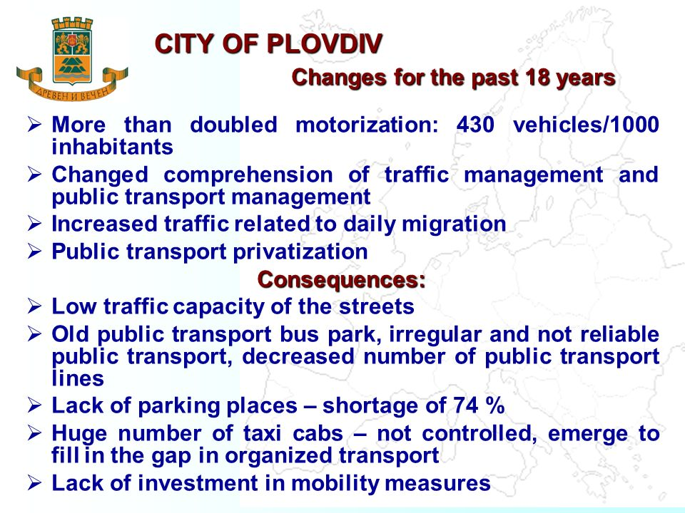 CITY OF PLOVDIV Changes for the past 18 years More than doubled motorization: 430 vehicles/1000 inhabitants Changed comprehension of traffic management and public transport management Increased traffic related to daily migration Public transport privatizationConsequences: Low traffic capacity of the streets Old public transport bus park, irregular and not reliable public transport, decreased number of public transport lines Lack of parking places – shortage of 74 % Huge number of taxi cabs – not controlled, emerge to fill in the gap in organized transport Lack of investment in mobility measures